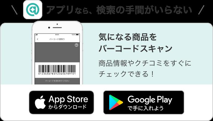 アプリなら、検索の手間がいらない 気になる商品をバーコードスキャン 商品情報やクチコミをすぐにチェックできる! App Storeからダウンロード Google Playで手に入れよう